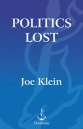 Politics Lost - How American Democracy Was Trivialized By People Who Think You're Stupid ebook by Joe Klein