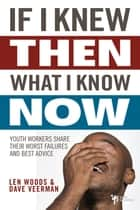 If I Knew Then What I Know Now - Youth Workers Share Their Worst Failures and Best Advice ebook by Len Woods
