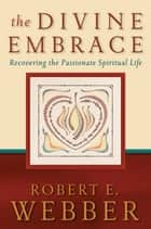 The Divine Embrace (Ancient-Future) ebook by Robert E. Webber