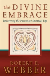 The Divine Embrace (Ancient-Future) - Recovering the Passionate Spiritual Life ebook by Robert E. Webber