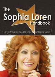 The Sophia Loren Handbook - Everything you need to know about Sophia Loren ebook by Smith, Emily