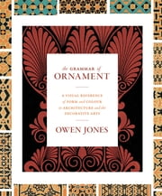 The Grammar of Ornament - A Visual Reference of Form and Colour in Architecture and the Decorative Arts ebook by Owen Jones