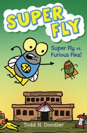 Super Fly vs. Furious Flea! ebook by Todd H. Doodler