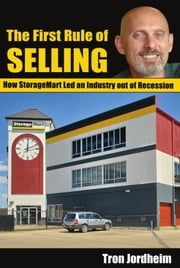 The First Rule of Selling - How StorageMart Led an Industry out of the Recession ebook by Tron Jordheim