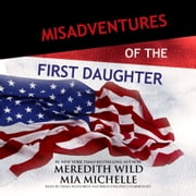 Misadventures of the First Daughter audiobook by Meredith Wild, Mia Michelle