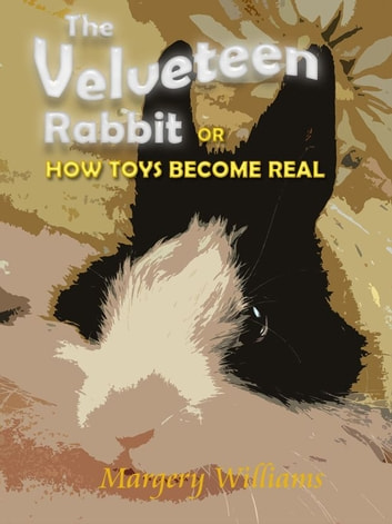 The Velveteen Rabbit or How Toys Become Real with original illustrations ebook by Margery Williams