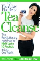 The 7-Day Flat-Belly Tea Cleanse - The Revolutionary New Plan to Melt Up to 10 Pounds of Fat in Just One Week! ebook by Kelly Choi, Editors of Eat This, Not That