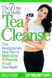 The 7-Day Flat-Belly Tea Cleanse - The Revolutionary New Plan to Melt Up to 10 Pounds of Fat in Just One Week! ebook by Kelly Choi,Editors of Eat This, Not That