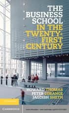 The Business School in the Twenty-First Century - Emergent Challenges and New Business Models ebook by Professor Howard Thomas, Professor Peter Lorange, Professor Jagdish Sheth