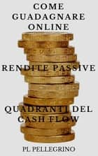 Come guadagnare online con le rendite passive e i quadranti del cash flow - business online ebook by P.L. Pellegrino