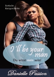 I´ll be your man - Du wirst mein sein! eBook by Danielle Passion