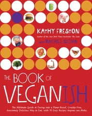 The Book of Veganish - The Ultimate Guide to Easing into a Plant-Based, Cruelty-Free, Awesomely Delicious Way to Eat, with 70 Easy Recipes Anyone can Make ebook by Kathy Freston,Rachel Cohn