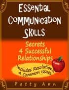Essential Communication Skills: Secrets 4 Successful Relationships ebook by Patty Ann