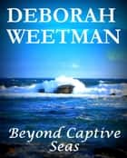 Beyond Captive Seas ebook by Deborah Weetman