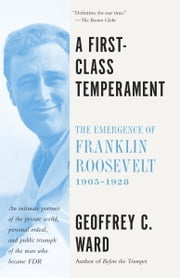 A First Class Temperament - The Emergence of Franklin Roosevelt, 1905-1928 ebook by Geoffrey C. Ward