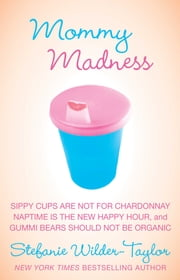 Mommy Madness - Sippy Cups are Not for Chardonnay; Naptime is the New Happy Hour; Gummi Bears Should Not Be Organic ebook by Stefanie Wilder-Taylor