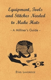Equipment, Tools and Stitches Needed to Make Hats - A Milliner's Guide ebook by Ethel Langridge
