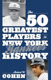 The 50 Greatest Players in New York Yankees History ebook by Robert W. Cohen