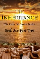 The Inheritance! Part Two, The Final Book of the Luke Mitchner Series ebook by Michael M. Tickenoff