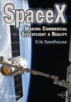 SpaceX - Making Commercial Spaceflight a Reality ebook by Erik Seedhouse