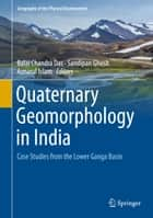Quaternary Geomorphology in India - Case Studies from the Lower Ganga Basin ebook by Balai Chandra Das, Sandipan Ghosh, Aznarul Islam