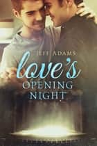 Love's Opening Night eBook by Jeff Adams