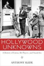 Hollywood Unknowns - A History of Extras, Bit Players, and Stand-Ins 電子書 by Anthony Slide