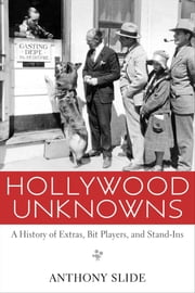 Hollywood Unknowns - A History of Extras, Bit Players, and Stand-Ins ebook by Anthony Slide