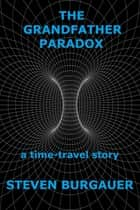 The Grandfather Paradox - a time-travel story ebook by Steven Burgauer