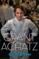 Grant Achatz ebook by Chicago Tribune Staff