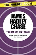 You Can Say That Again ebook by James Hadley Chase