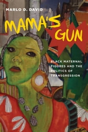 Mama's Gun - Black Maternal Figures and the Politics of Transgression ebook by Marlo D. David