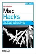 Mac Hacks - Tips & Tools for unlocking the power of OS X ebook by Chris Seibold