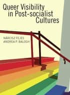 Queer Visibility in Post-socialist Cultures ebook by Nárcisz Fejes,Andrea P Balogh