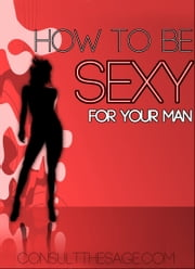 How To Be Sexy For Your Man ebook by ConsultTheSage.Com