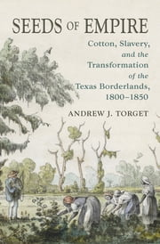 Seeds of Empire - Cotton, Slavery, and the Transformation of the Texas Borderlands, 1800-1850 ebook by Andrew J. Torget