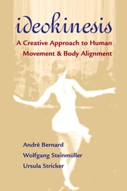 Ideokinesis - A Creative Approach to Human Movement and Body Alignment ebook by Andre Bernard, Wolfgang Steinmuller, Ursula Stricker