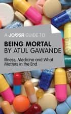 A Joosr Guide to... Being Mortal by Atul Gawande: Illness, Medicine and What Matters in the End ebook by Joosr