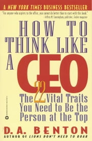 How to Think Like a CEO - The 22 Vital Traits You Need to Be the Person at the Top ebook by D. A. Benton