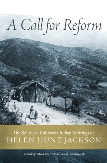 A Call for Reform - The Southern California Indian Writings of Helen Hunt Jackson ebook by