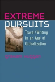 Extreme Pursuits: Travel/Writing in an Age of Globalization ebook by Graham Huggan