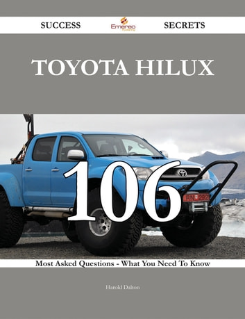 Toyota Hilux 106 Success Secrets - 106 Most Asked Questions On Toyota Hilux  - What You Need To Know
