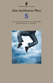 Alan Ayckbourn Plays 5 - Snake in the Grass; If I Were You; Life and Beth; My Wonderful Day; Life of Riley ebook by Alan Ayckbourn