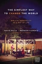 The Simplest Way to Change the World - Biblical Hospitality as a Way of Life ebook by Dustin Willis, Brandon Clements, J. D. Greear