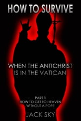 How To Survive When The Antichrist Is In The Vatican - Part 1: How to get to Heaven without a Pope ebook by Jack Sky