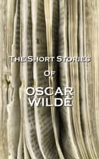 The Short Stories Of Oscar Wilde ebook by Oscar Wilde