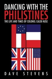 Dancing With The Philistines - The Life and Times of Colonel Caleb Huse ebook by Dave Stevens