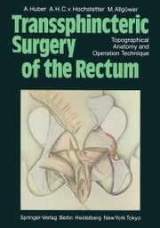 Transsphincteric Surgery of the Rectum - Topographical Anatomy and Operation Technique ebook by T.C. Telger,A. Huber,A.H.C.v. Hochstetter,M. Allgöwer