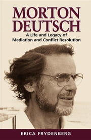 Morton Deutsch - A Life and Legacy of Mediation and Conflict Resolution ebook by Erica Frydenberg