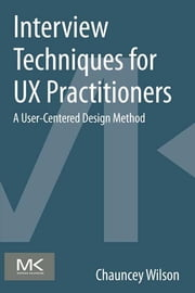 Interview Techniques for UX Practitioners - A User-Centered Design Method ebook by Chauncey Wilson